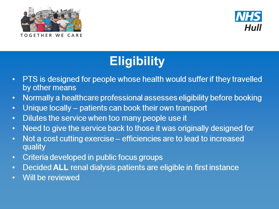 Eligibility PTS is designed for people whose health would suffer if they travelled by other means Normally a healthcare professional assesses eligibil
