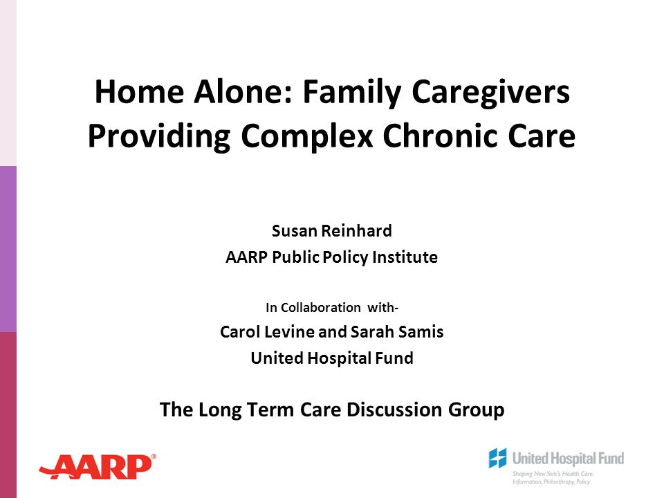 Home Alone: Family Caregivers Providing Complex Chronic Care Susan Reinhard AARP Public Policy Institute In Collaboration with- Carol Levine and Sarah