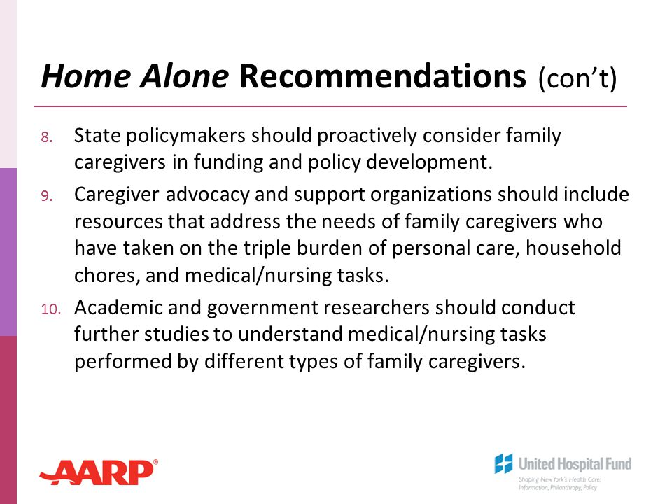 Home Alone Recommendations (con't) 8. State policymakers should proactively consider family caregivers in funding and policy development. 9. Caregiver