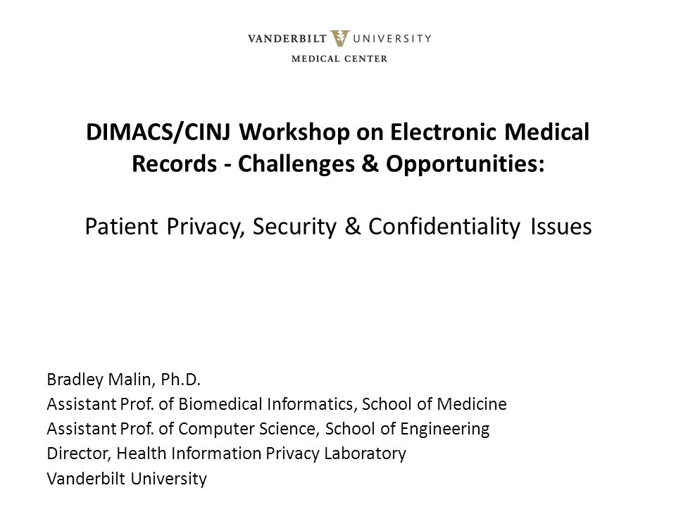 DIMACS/CINJ Workshop on Electronic Medical Records - Challenges & Opportunities: Patient Privacy, Security & Confidentiality Issues Bradley Malin, Ph.D.