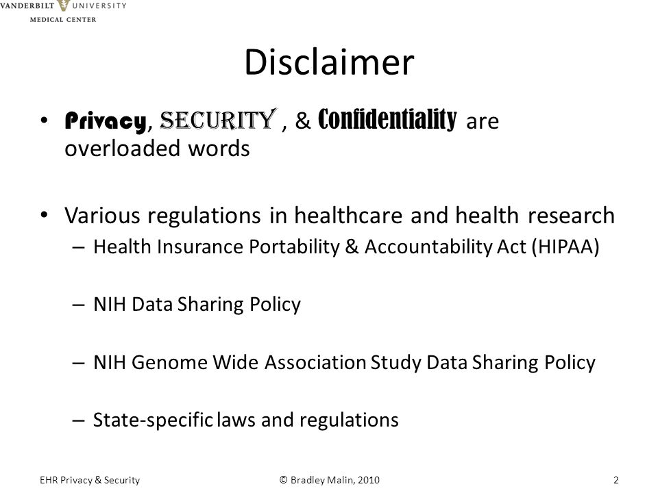 Disclaimer Privacy, Security, & Confidentiality are overloaded words Various regulations in healthcare and health research – Health Insurance Portability & Accountability Act (HIPAA) – NIH Data Sharing Policy – NIH Genome Wide Association Study Data Sharing Policy – State-specific laws and regulations EHR Privacy & Security© Bradley Malin, 20102