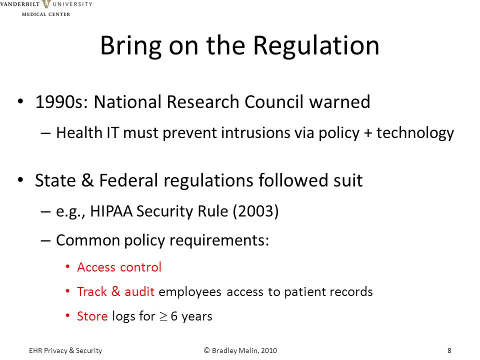 Bring on the Regulation 1990s: National Research Council warned – Health IT must prevent intrusions via policy + technology State & Federal regulations followed suit – e.g., HIPAA Security Rule (2003) – Common policy requirements: Access control Track & audit employees access to patient records Store logs for  6 years EHR Privacy & Security© Bradley Malin, 20108