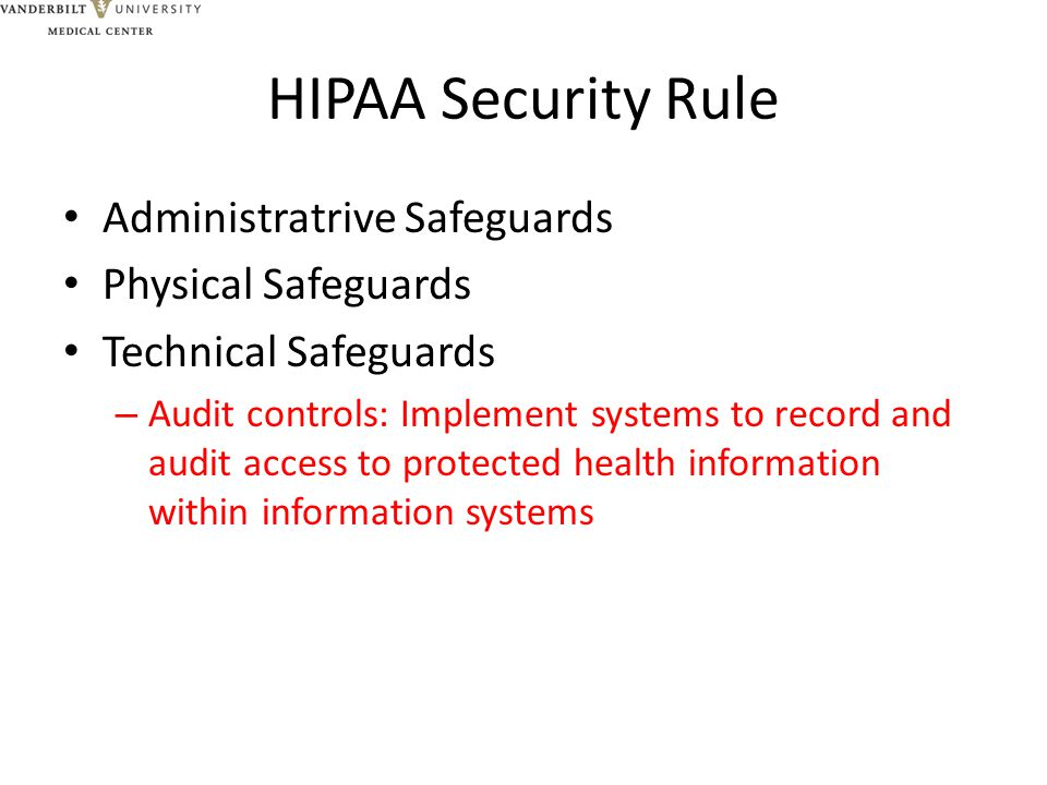 HIPAA Security Rule Administratrive Safeguards Physical Safeguards Technical Safeguards – Audit controls: Implement systems to record and audit access to protected health information within information systems