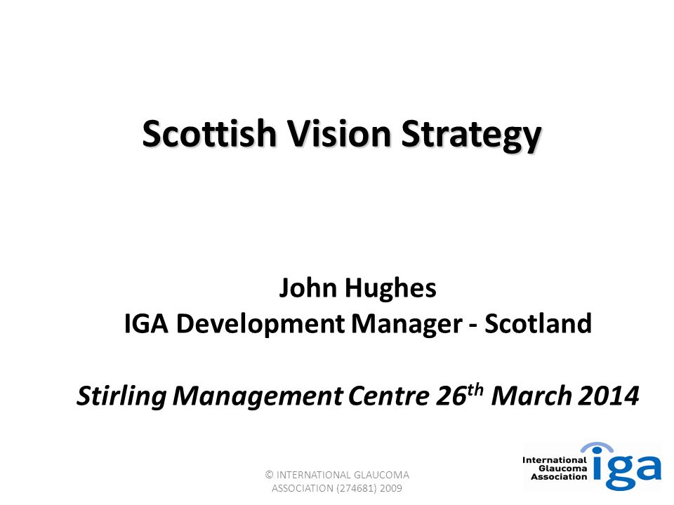 © INTERNATIONAL GLAUCOMA ASSOCIATION (274681) 2009 Scottish Vision Strategy John Hughes IGA Development Manager - Scotland Stirling Management Centre 26 th March 2014
