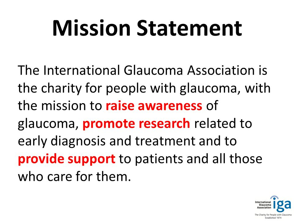 Mission Statement The International Glaucoma Association is the charity for people with glaucoma, with the mission to raise awareness of glaucoma, promote research related to early diagnosis and treatment and to provide support to patients and all those who care for them.