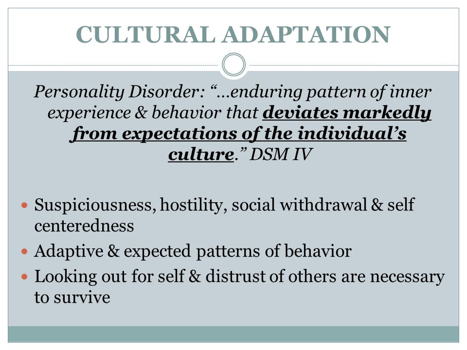"CULTURAL ADAPTATION Personality Disorder: ""…enduring pattern of inner experience & behavior that deviates markedly from expectations of the individual"
