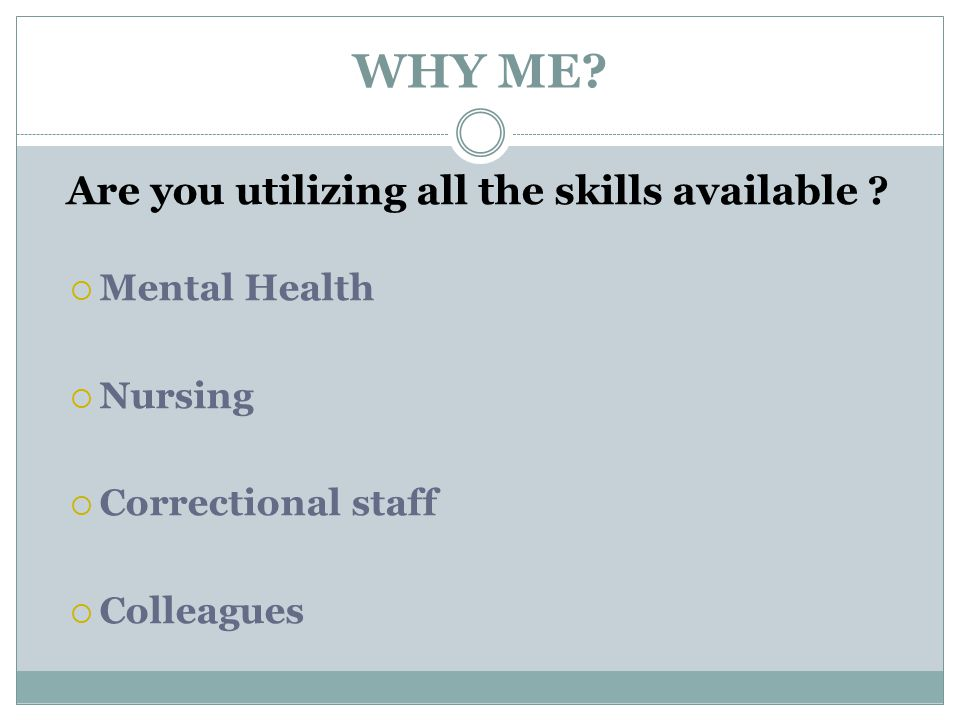 WHY ME? Are you utilizing all the skills available ?  Mental Health  Nursing  Correctional staff  Colleagues