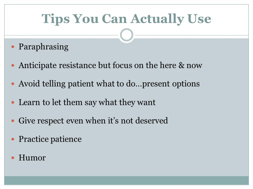 Tips You Can Actually Use Paraphrasing Anticipate resistance but focus on the here & now Avoid telling patient what to do…present options Learn to let