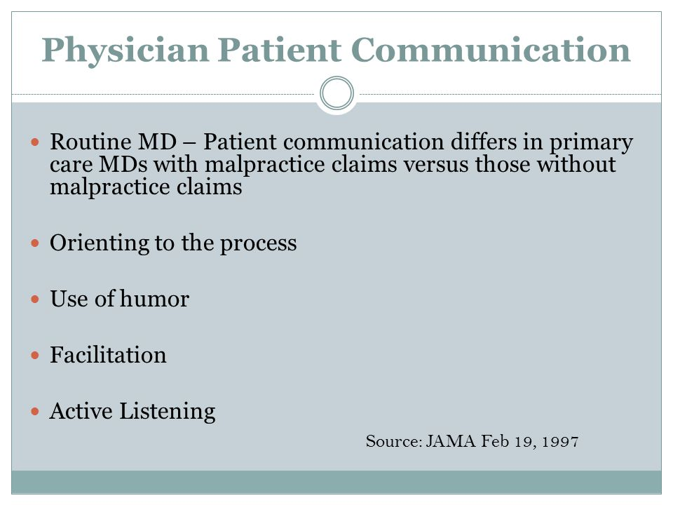 Why Patients Sue Deserting the patient (32%) Devaluing the patient &/or family views (29%) Deliver information poorly (26%) Failing to understand patient &/or family perspective (13%) Source: Arch Intern Med June 27 1994
