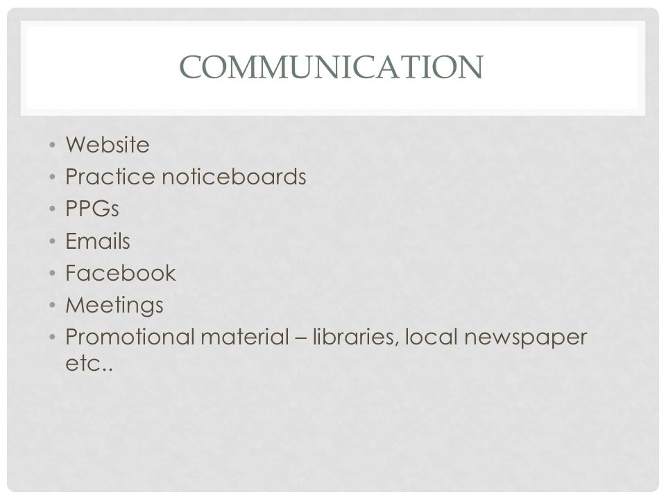 COMMUNICATION Website Practice noticeboards PPGs Emails Facebook Meetings Promotional material – libraries, local newspaper etc..