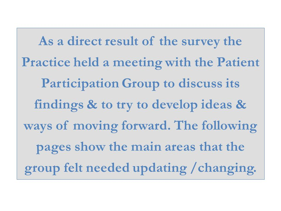 As a direct result of the survey the Practice held a meeting with the Patient Participation Group to discuss its findings & to try to develop ideas & ways of moving forward.