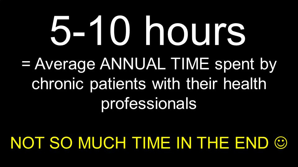 6000+ hours = average ANNUAL TIME spent by chronic patients + families for their own care Therefore ignoring huge amounts of valued EXPERIENCE BASED KNOWLEDGE