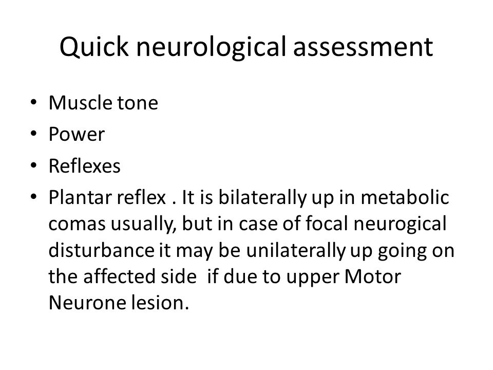 Quick neurological assessment Muscle tone Power Reflexes Plantar reflex. It is bilaterally up in metabolic comas usually, but in case of focal neurogi