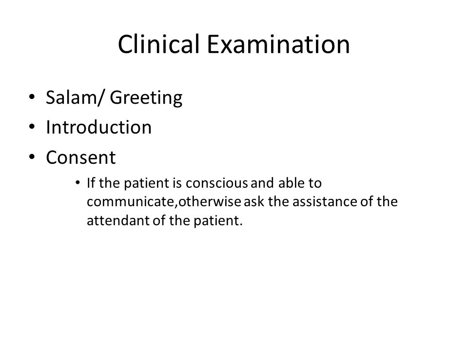 Clinical Examination Salam/ Greeting Introduction Consent If the patient is conscious and able to communicate,otherwise ask the assistance of the atte