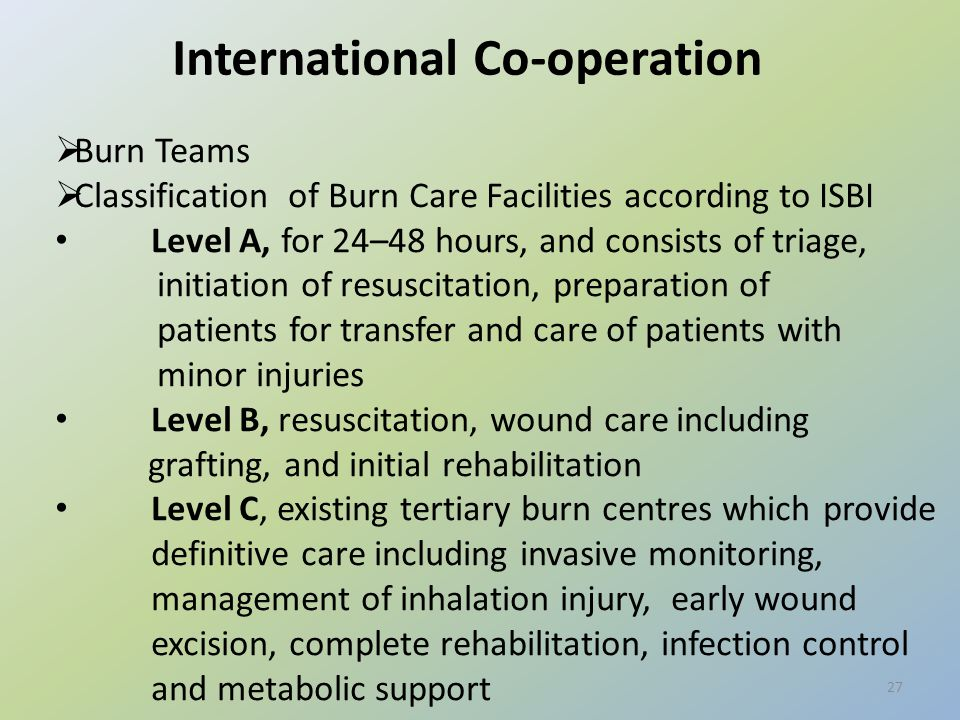 27 International Co-operation  Burn Teams  Classification of Burn Care Facilities according to ISBI Level A, for 24–48 hours, and consists of triage, initiation of resuscitation, preparation of patients for transfer and care of patients with minor injuries Level B, resuscitation, wound care including grafting, and initial rehabilitation Level C, existing tertiary burn centres which provide definitive care including invasive monitoring, management of inhalation injury, early wound excision, complete rehabilitation, infection control and metabolic support