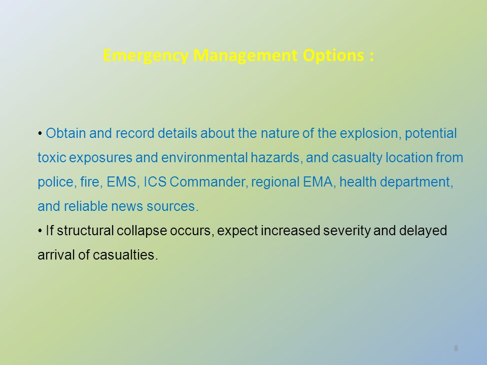 8 Obtain and record details about the nature of the explosion, potential toxic exposures and environmental hazards, and casualty location from police, fire, EMS, ICS Commander, regional EMA, health department, and reliable news sources.