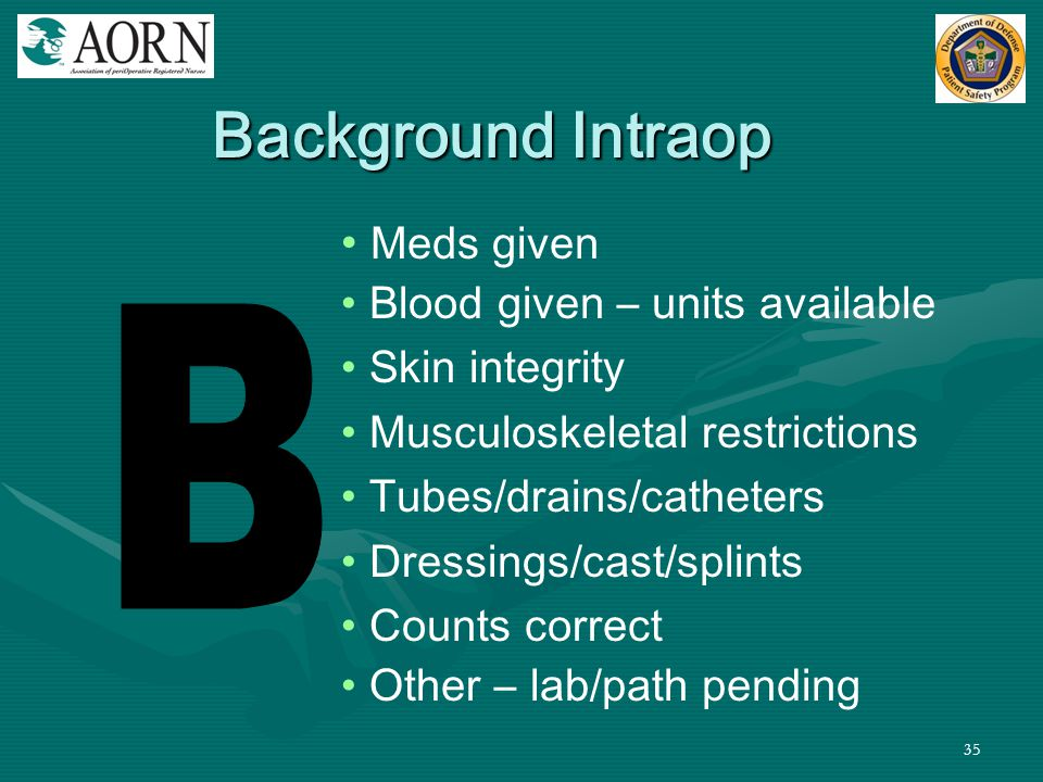 35 Meds given Blood given – units available Skin integrity Musculoskeletal restrictions Tubes/drains/catheters Dressings/cast/splints Counts correct O