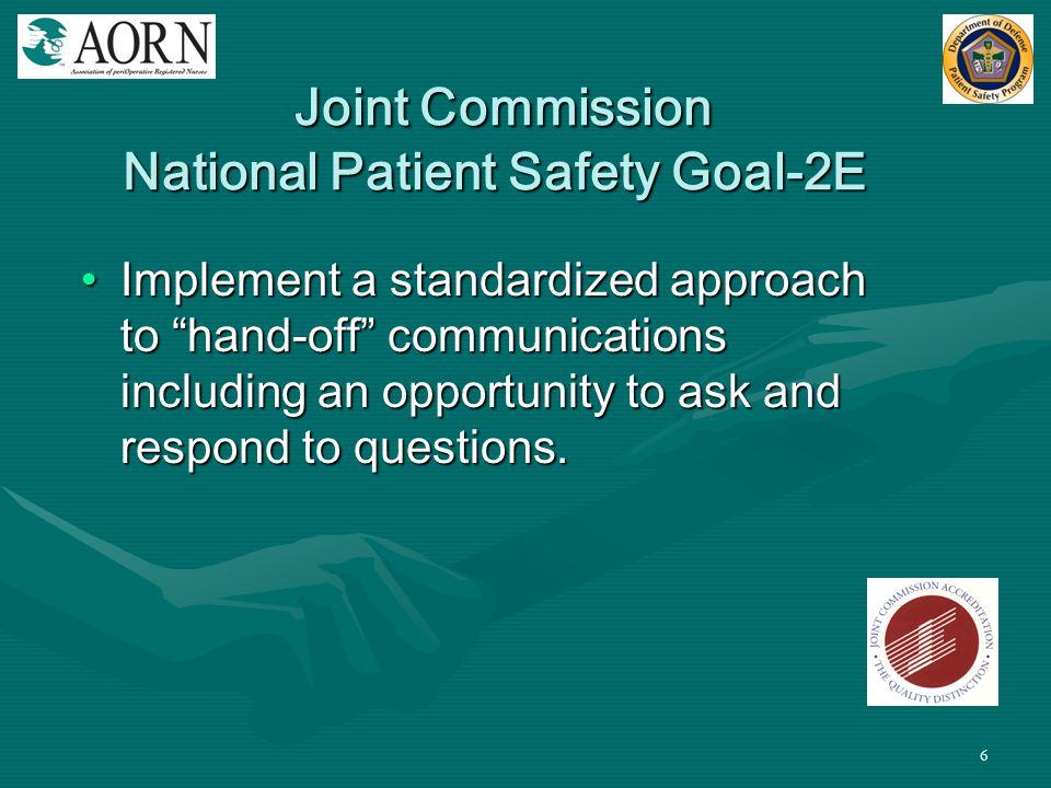 """6 Joint Commission National Patient Safety Goal-2E Joint Commission National Patient Safety Goal-2E Implement a standardized approach to """"hand-off"""" co"""