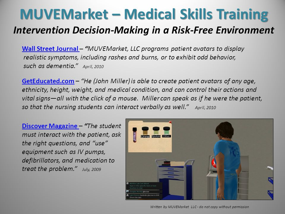 MUVEMarket – Medical Skills Training MUVEMarket – Medical Skills Training Intervention Decision-Making in a Risk-Free Environment Written by MUVEMarket LLC - do not copy without permission Wall Street Journal Wall Street Journal – MUVEMarket, LLC programs patient avatars to display realistic symptoms, including rashes and burns, or to exhibit odd behavior, such as dementia. April, 2010 GetEducated.comGetEducated.com – He (John Miller) is able to create patient avatars of any age, ethnicity, height, weight, and medical condition, and can control their actions and vital signs—all with the click of a mouse.
