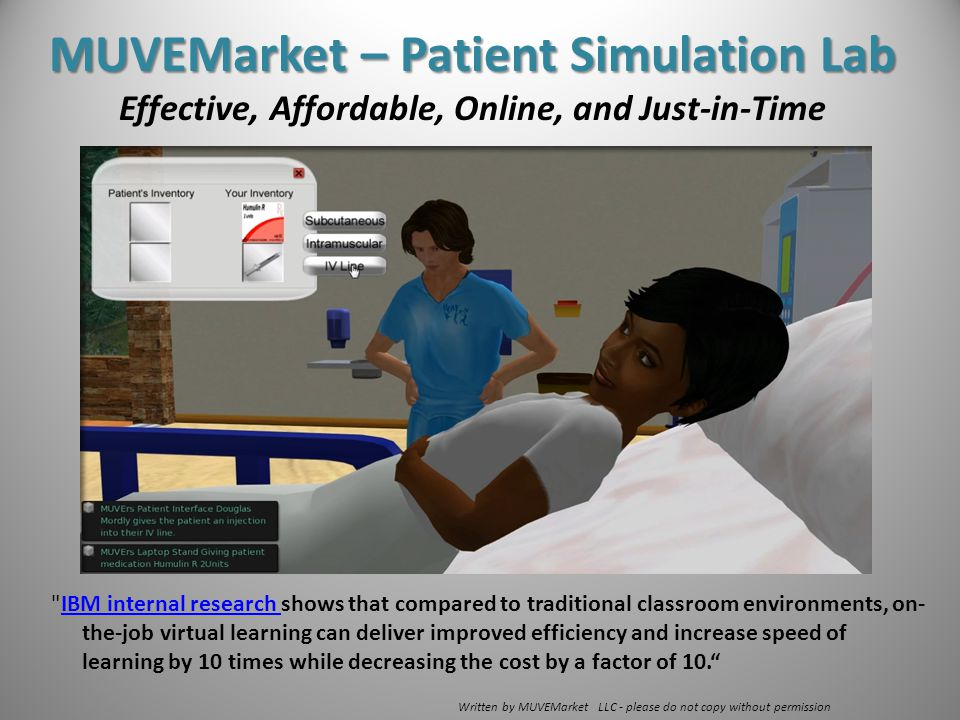 IBM internal research shows that compared to traditional classroom environments, on- the-job virtual learning can deliver improved efficiency and increase speed of learning by 10 times while decreasing the cost by a factor of 10. IBM internal research Written by MUVEMarket LLC - please do not copy without permission MUVEMarket – Patient Simulation Lab Effective, Affordable, Online, and Just-in-Time