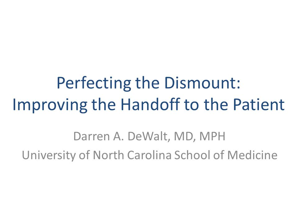 Perfecting the Dismount: Improving the Handoff to the Patient Darren A. DeWalt, MD, MPH University of North Carolina School of Medicine