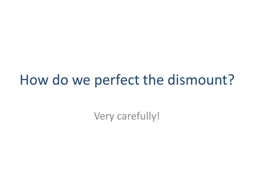 How do we perfect the dismount? Very carefully!