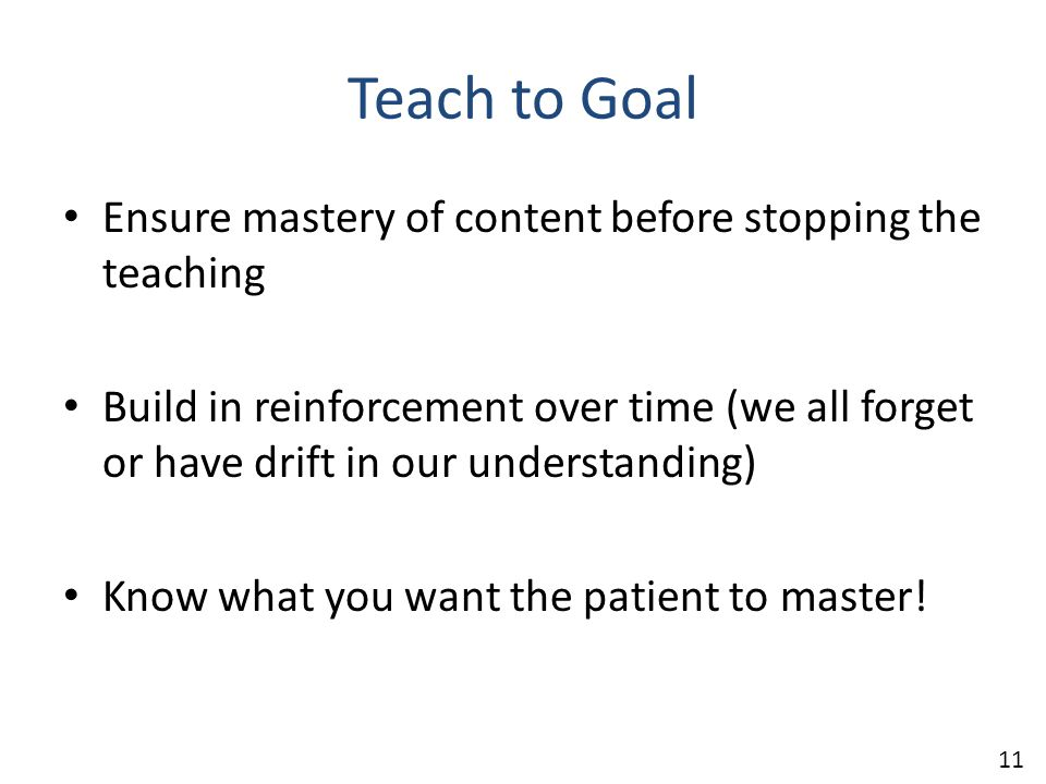 Teach to Goal Ensure mastery of content before stopping the teaching Build in reinforcement over time (we all forget or have drift in our understandin