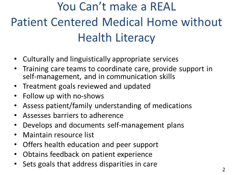 You Can't make a REAL Patient Centered Medical Home without Health Literacy Culturally and linguistically appropriate services Training care teams to