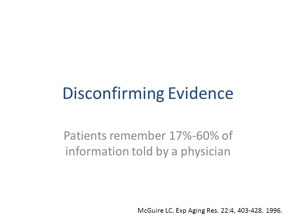 Disconfirming Evidence Patients remember 17%-60% of information told by a physician McGuire LC. Exp Aging Res. 22:4, 403-428. 1996.