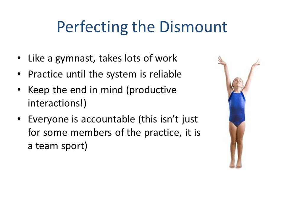 Perfecting the Dismount Like a gymnast, takes lots of work Practice until the system is reliable Keep the end in mind (productive interactions!) Every