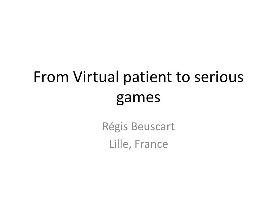 From Virtual patient to serious games Régis Beuscart Lille, France
