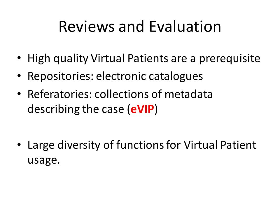Reviews and Evaluation High quality Virtual Patients are a prerequisite Repositories: electronic catalogues Referatories: collections of metadata describing the case (eVIP) Large diversity of functions for Virtual Patient usage.