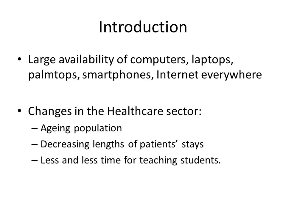 Introduction Large availability of computers, laptops, palmtops, smartphones, Internet everywhere Changes in the Healthcare sector: – Ageing population – Decreasing lengths of patients' stays – Less and less time for teaching students.