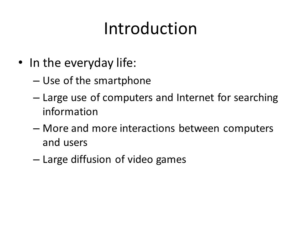 Introduction In the everyday life: – Use of the smartphone – Large use of computers and Internet for searching information – More and more interactions between computers and users – Large diffusion of video games