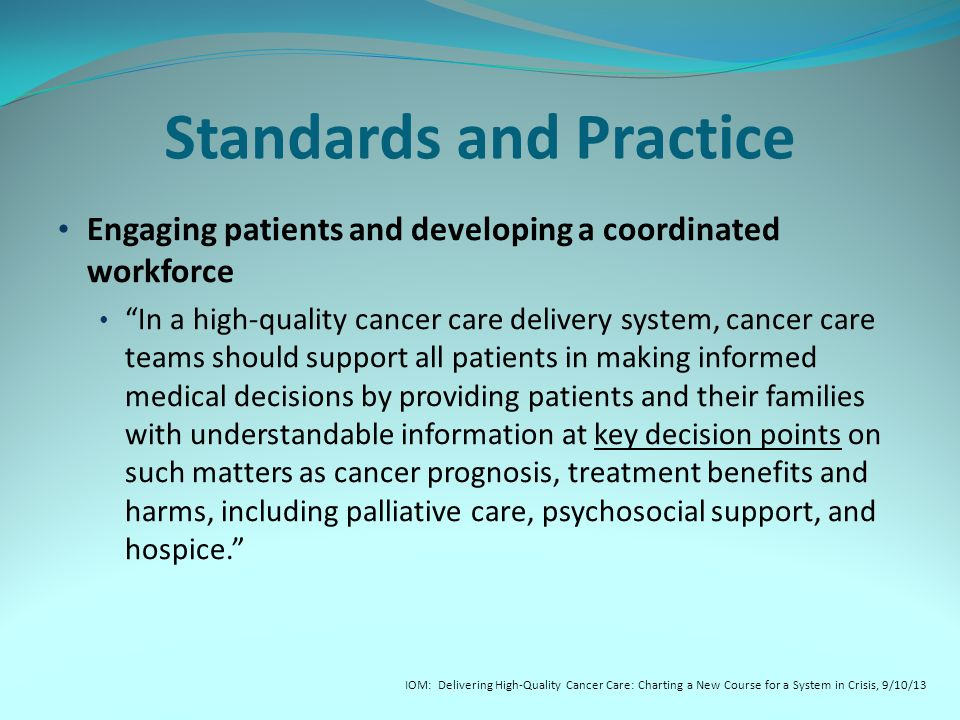 Standards and Practice Engaging patients and developing a coordinated workforce In a high-quality cancer care delivery system, cancer care teams should support all patients in making informed medical decisions by providing patients and their families with understandable information at key decision points on such matters as cancer prognosis, treatment benefits and harms, including palliative care, psychosocial support, and hospice. IOM: Delivering High-Quality Cancer Care: Charting a New Course for a System in Crisis, 9/10/13