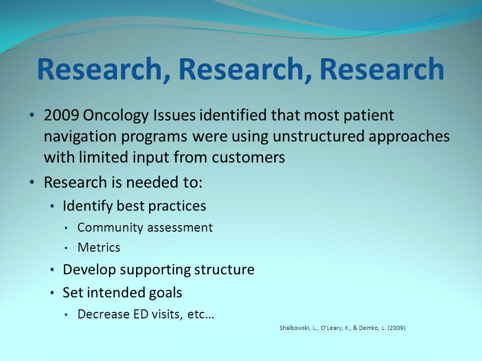 Research, Research, Research 2009 Oncology Issues identified that most patient navigation programs were using unstructured approaches with limited input from customers Research is needed to: Identify best practices Community assessment Metrics Develop supporting structure Set intended goals Decrease ED visits, etc… Shalbowski, L., O'Leary, K., & Demko, L.