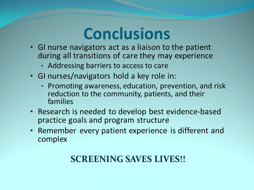 Conclusions GI nurse navigators act as a liaison to the patient during all transitions of care they may experience Addressing barriers to access to care GI nurses/navigators hold a key role in: Promoting awareness, education, prevention, and risk reduction to the community, patients, and their families Research is needed to develop best evidence-based practice goals and program structure Remember every patient experience is different and complex SCREENING SAVES LIVES!!