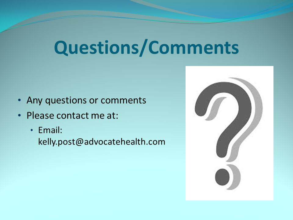 Questions/Comments Any questions or comments Please contact me at: Email: kelly.post@advocatehealth.com