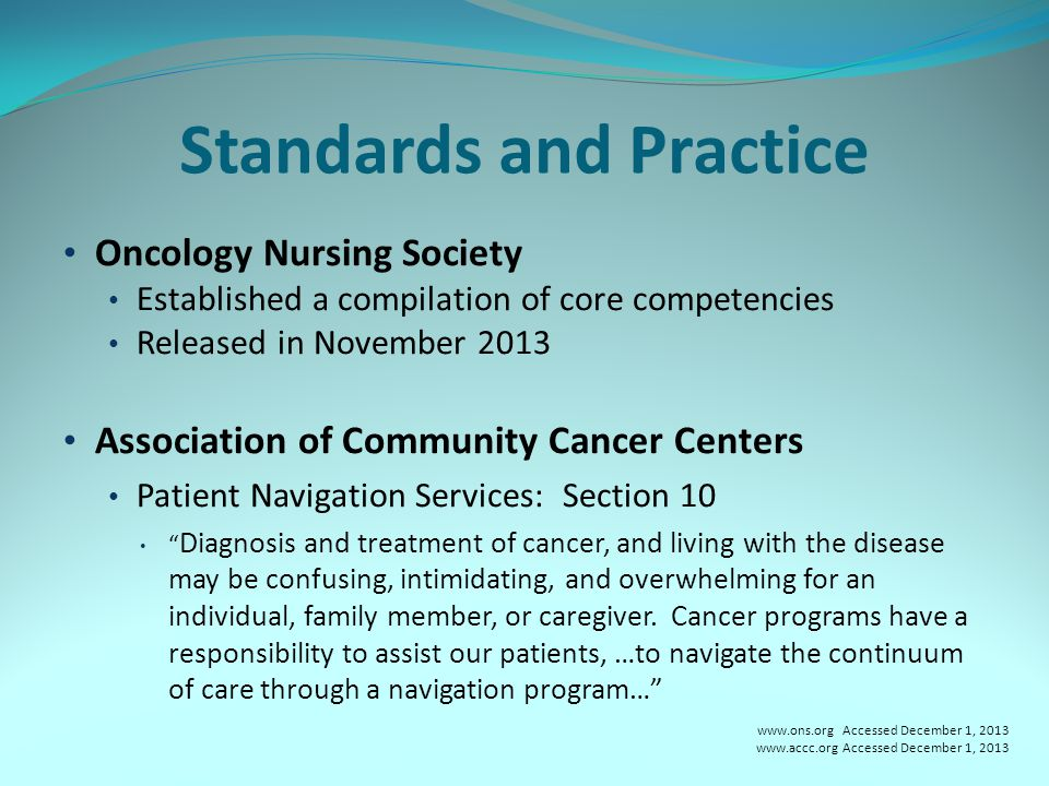 Standards and Practice Oncology Nursing Society Established a compilation of core competencies Released in November 2013 Association of Community Cancer Centers Patient Navigation Services: Section 10 Diagnosis and treatment of cancer, and living with the disease may be confusing, intimidating, and overwhelming for an individual, family member, or caregiver.