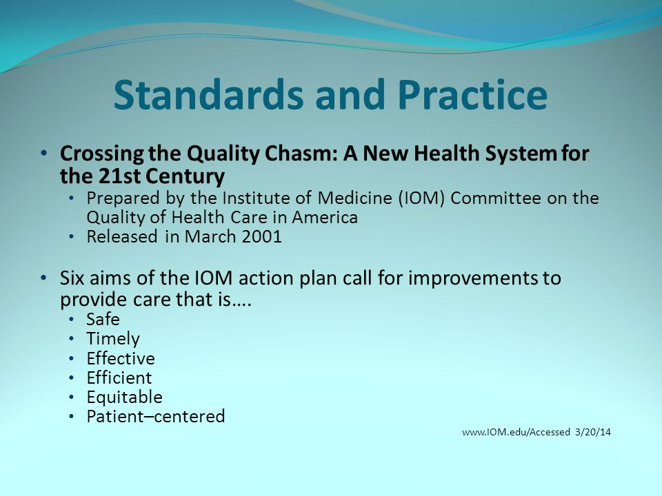 Standards and Practice Crossing the Quality Chasm: A New Health System for the 21st Century Prepared by the Institute of Medicine (IOM) Committee on the Quality of Health Care in America Released in March 2001 Six aims of the IOM action plan call for improvements to provide care that is….