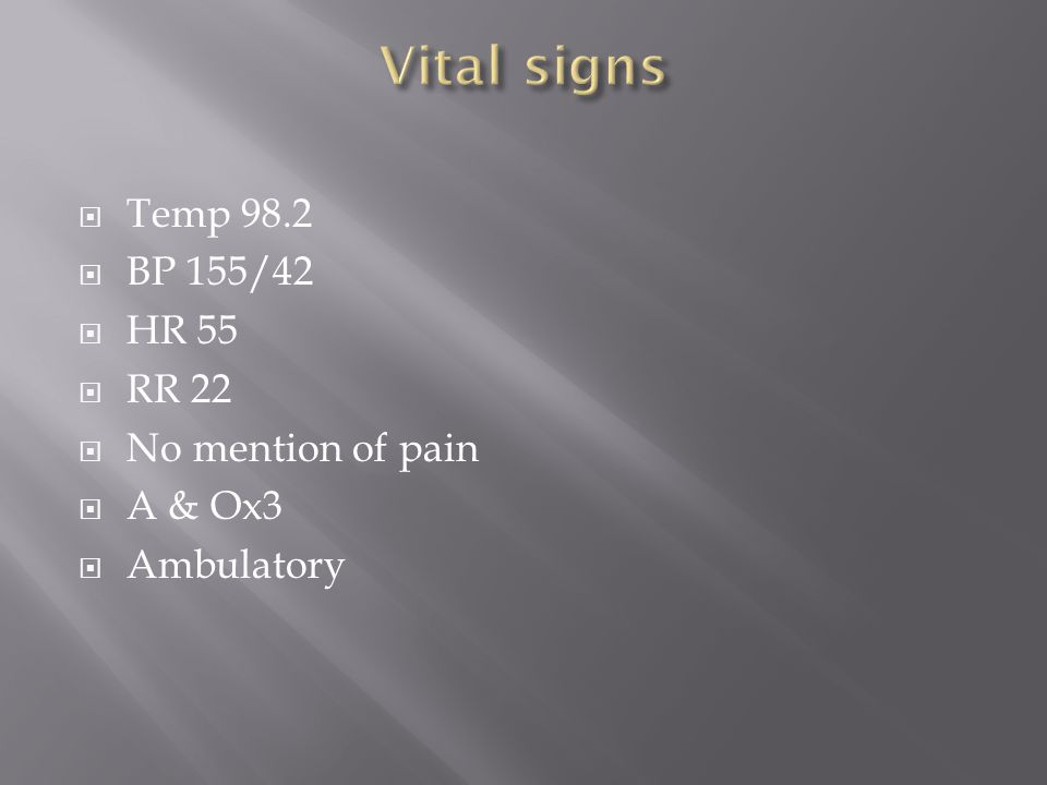  Temp 98.2  BP 155/42  HR 55  RR 22  No mention of pain  A & Ox3  Ambulatory