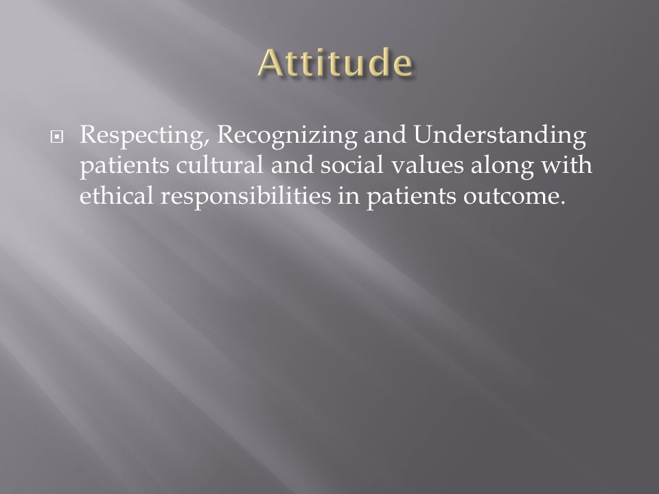  Respecting, Recognizing and Understanding patients cultural and social values along with ethical responsibilities in patients outcome.