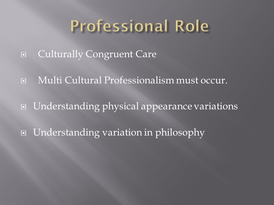  Culturally Congruent Care  Multi Cultural Professionalism must occur.  Understanding physical appearance variations  Understanding variation in p