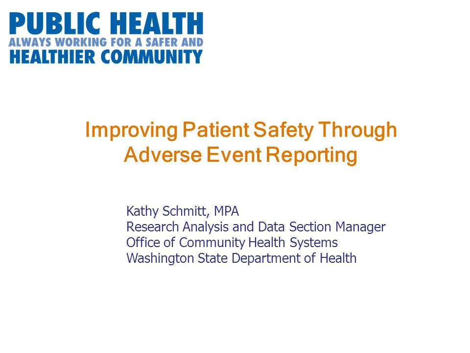 Improving Patient Safety Through Adverse Event Reporting Kathy Schmitt, MPA Research Analysis and Data Section Manager Office of Community Health Systems Washington State Department of Health