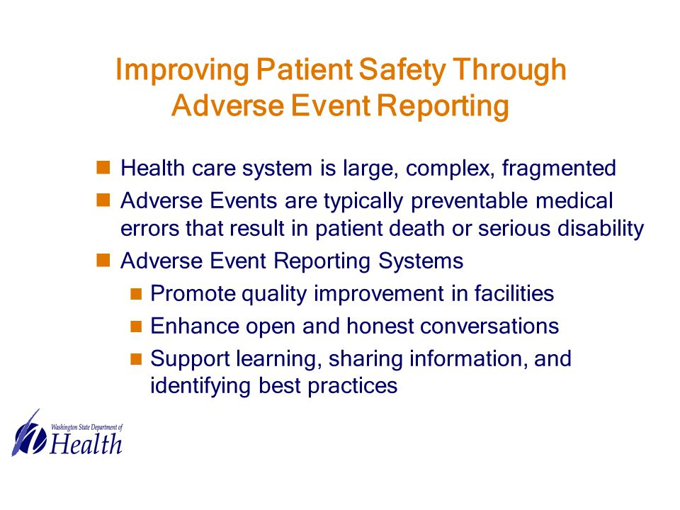 Improving Patient Safety Through Adverse Event Reporting Health care system is large, complex, fragmented Adverse Events are typically preventable medical errors that result in patient death or serious disability Adverse Event Reporting Systems Promote quality improvement in facilities Enhance open and honest conversations Support learning, sharing information, and identifying best practices