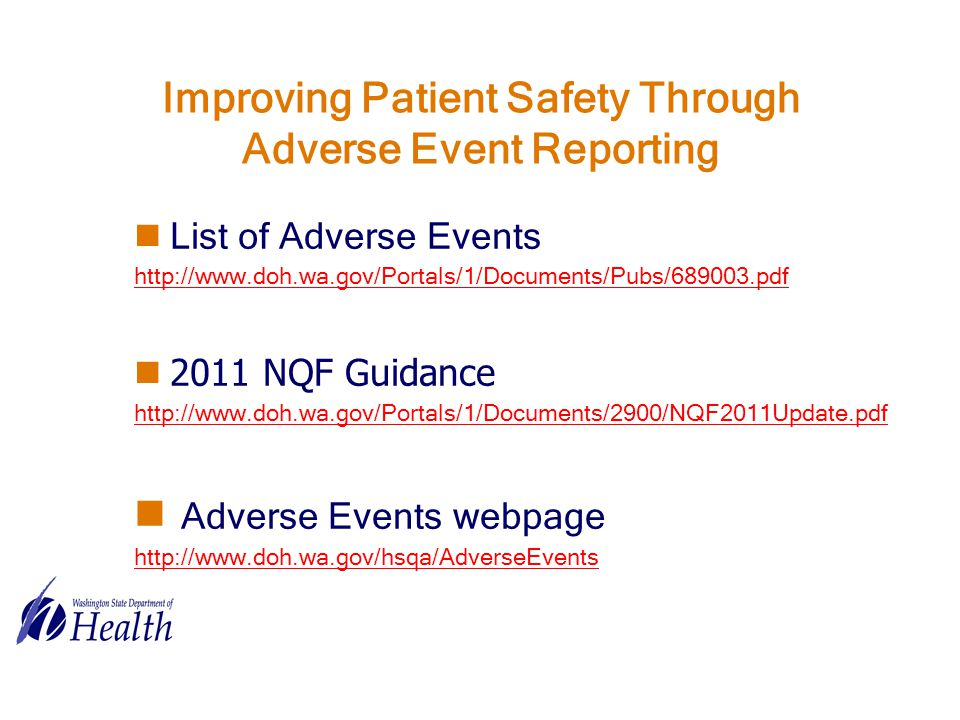 Improving Patient Safety Through Adverse Event Reporting List of Adverse Events http://www.doh.wa.gov/Portals/1/Documents/Pubs/689003.pdf 2011 NQF Guidance http://www.doh.wa.gov/Portals/1/Documents/2900/NQF2011Update.pdf Adverse Events webpage http://www.doh.wa.gov/hsqa/AdverseEvents