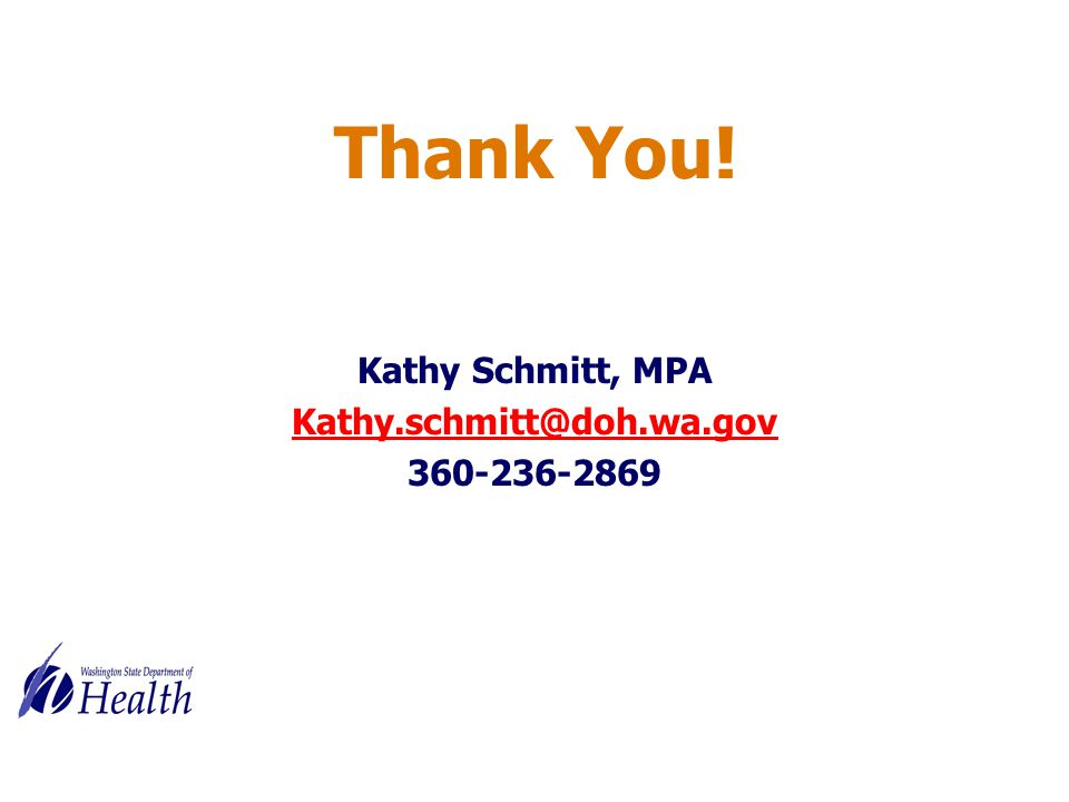 Thank You! Kathy Schmitt, MPA Kathy.schmitt@doh.wa.gov 360-236-2869