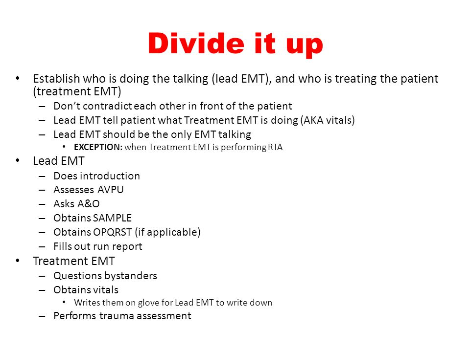 Divide it up Establish who is doing the talking (lead EMT), and who is treating the patient (treatment EMT) – Don't contradict each other in front of