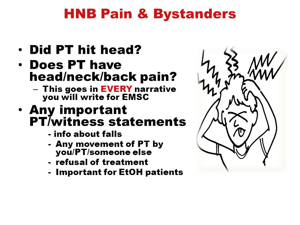 HNB Pain & Bystanders Did PT hit head? Does PT have head/neck/back pain? – This goes in EVERY narrative you will write for EMSC Any important PT/witne