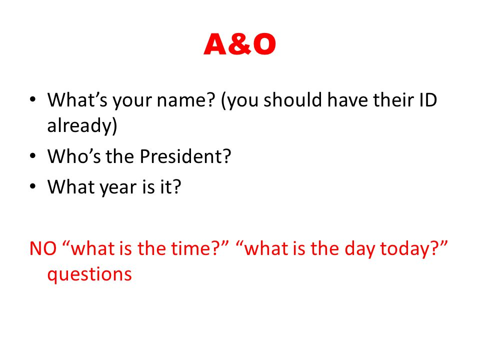 "A&O What's your name? (you should have their ID already) Who's the President? What year is it? NO ""what is the time?"" ""what is the day today?"" questio"
